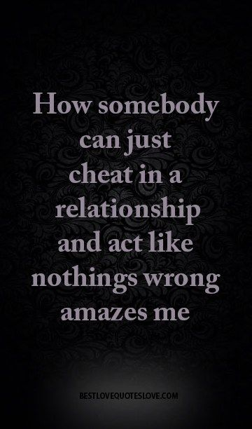 How somebody can just cheat in a relationship and act like nothings wrong amazes me