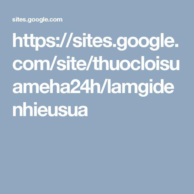 https://sites.google.com/site/thuocloisuameha24h/lamgidenhieusua