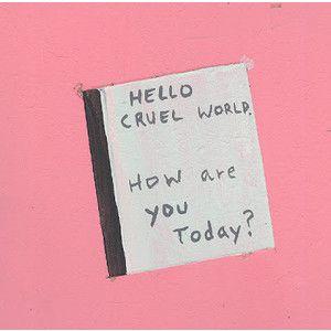 Olá cruel mundo. Como você está hoje ?