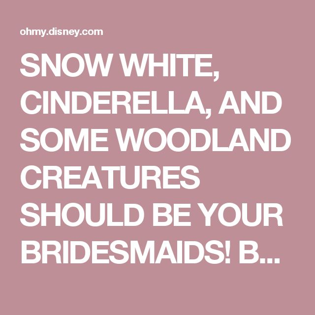 SNOW WHITE, CINDERELLA, AND SOME WOODLAND CREATURES SHOULD BE YOUR BRIDESMAIDS! Between Cinderella and her mice friends, and Snow White and her forest friends, you're going to have a very helpful bridesmaid crew! They can sew. They can bake. And they can sing a happy song. Merrily working all together, they'll help make your wedding day dreams come true!