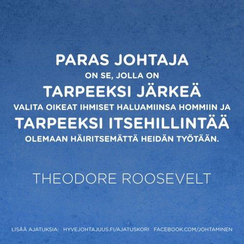 Paras johtaja on se, jolla on tarpeeksi järkeä valita oikeat ihmiset haluamiinsa hommiin, ja tarpeeksi itsehillintää olemaan häiritsemättä heidän työtään. — Theodore Roosevelt