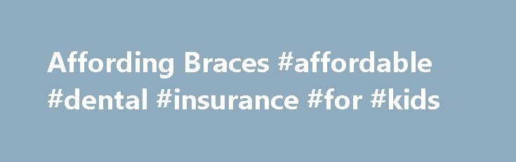 Affording Braces #affordable #dental #insurance #for #kids http://dental.remmont.com/affording-braces-affordable-dental-insurance-for-kids-2/  #affordable dental insurance for kids # Affording Braces Lots of kids need braces, but the cost can scare off many moms and dads. Braces cost about $5,000 and even if your family has insurance, it may not cover much of the bill. So what's a kid with crooked teeth to do? Grab a parent and […]