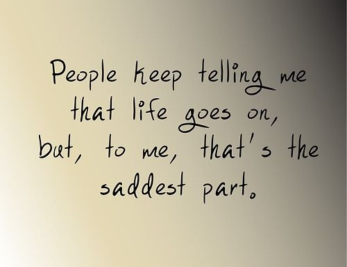 People keep telling me that life goes on. But, tome, that's the saddest part.
