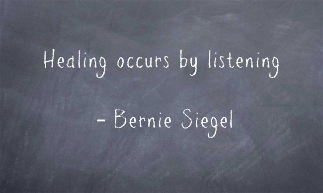 Healing occurs by listening  – Bernie Siegel
