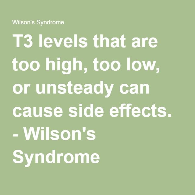 T3 levels that are too high, too low, or unsteady can cause side effects. - Wilson's Syndrome