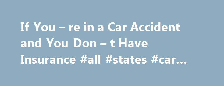 If You – re in a Car Accident and You Don – t Have Insurance #all #states #car #insurance http://rhode-island.remmont.com/if-you-re-in-a-car-accident-and-you-don-t-have-insurance-all-states-car-insurance/  # If You re in a Car Accident and You Don t Have Insurance Most states impose significant penalties if you drive without having valid car insurance. If you are involved in a car accident and are found to have been driving without insurance, the penalties can be even more severe. Read on to…