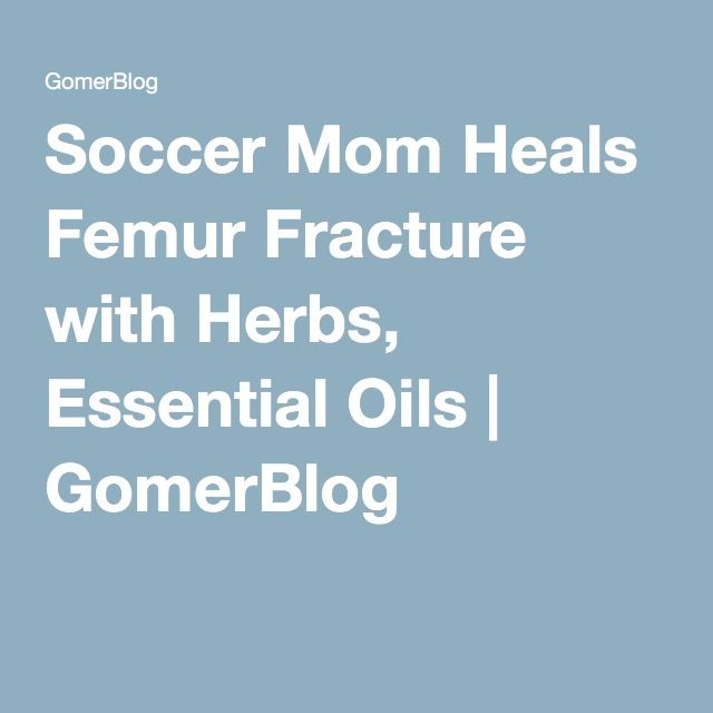 Soccer Mom Heals Femur Fracture with Herbs, Essential Oils | GomerBlog