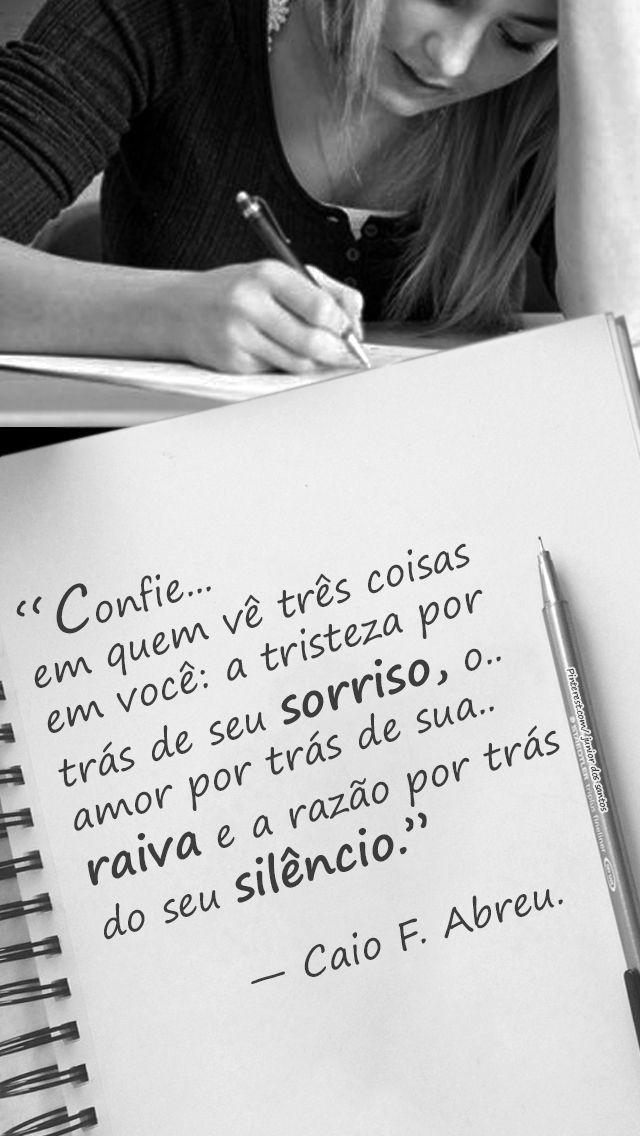"""""""Confie... em quem vê três coisas em você: a tristeza por trás de seu sorriso, o... amor por trás de sua... raiva e a razão por trás do seu silêncio."""" - Caio F. Abreu"""