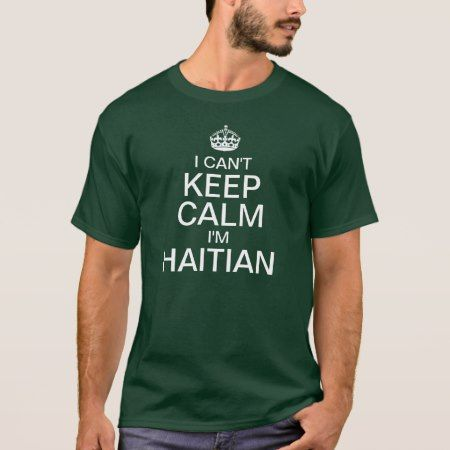 I can't keep calm I'm Haitian T-Shirt - tap, personalize, buy right now!