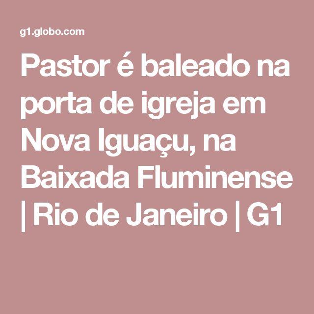 Pastor é baleado na porta de igreja em Nova Iguaçu, na Baixada Fluminense | Rio de Janeiro | G1