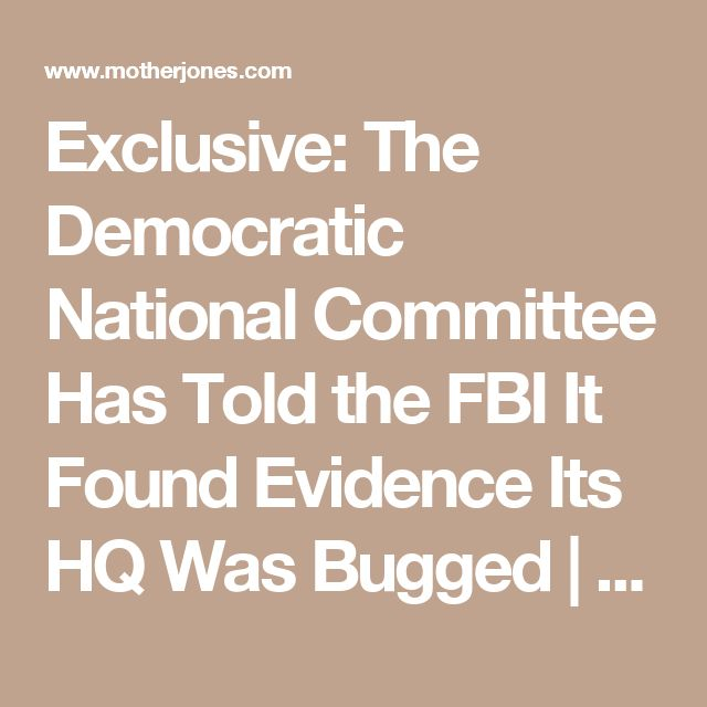 Exclusive: The Democratic National Committee Has Told the FBI It Found Evidence Its HQ Was Bugged | Mother Jones
