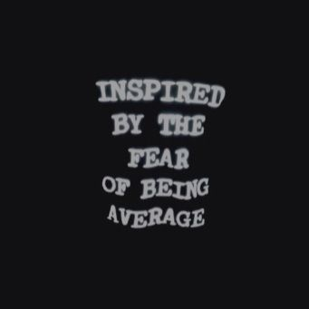 Inspired by the fear of being average