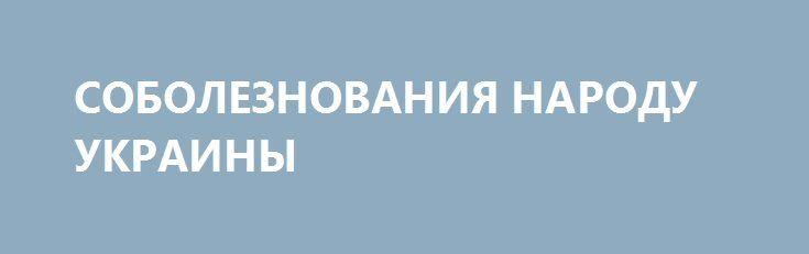 СОБОЛЕЗНОВАНИЯ НАРОДУ УКРАИНЫ http://rusdozor.ru/2016/08/25/soboleznovaniya-narodu-ukrainy/  Мои глубокие соболезнования народу Украины в связи с 25 летием объявления независимости Украины.  Независимость Украины началась как интрига региональных элит на фоне распада великой страны. Независимость Украины продолжилась как масштабное разграбление народа и экономики вороватыми олигархами разных уровней и ...