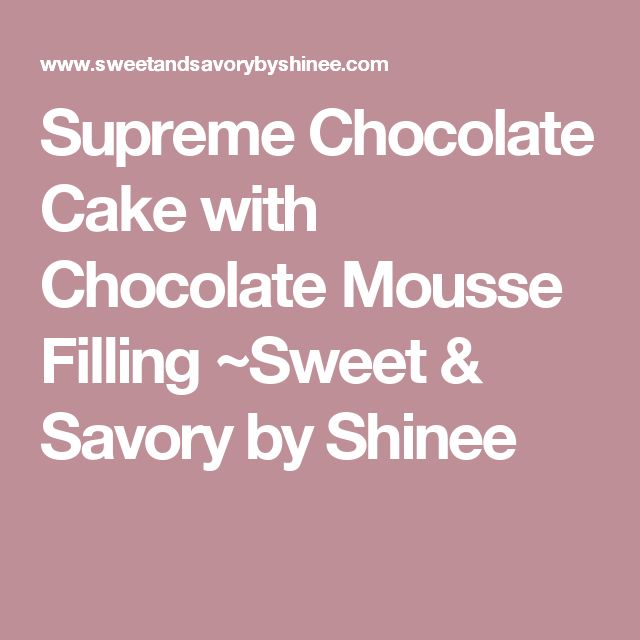 Supreme Chocolate Cake with Chocolate Mousse Filling ~Sweet & Savory by Shinee