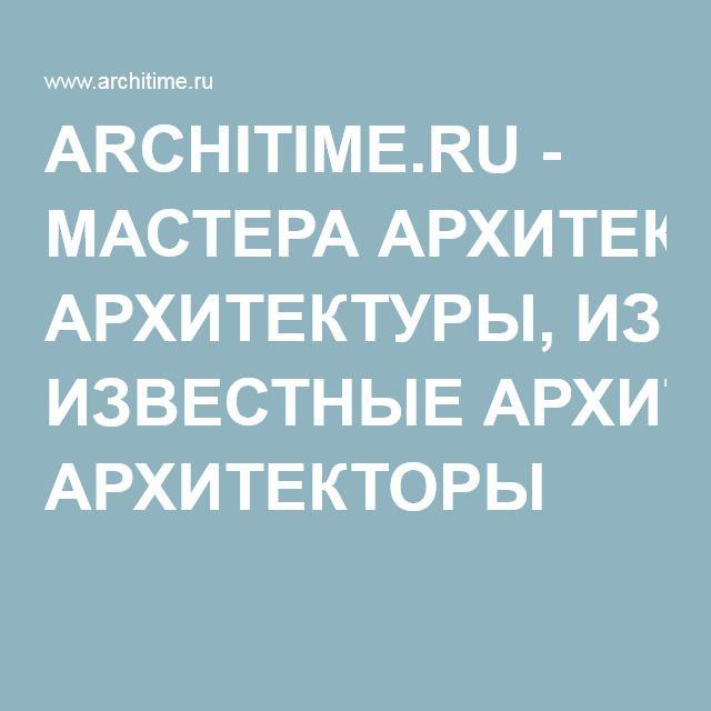 ARCHITIME.RU - МАСТЕРА АРХИТЕКТУРЫ, ИЗВЕСТНЫЕ АРХИТЕКТОРЫ