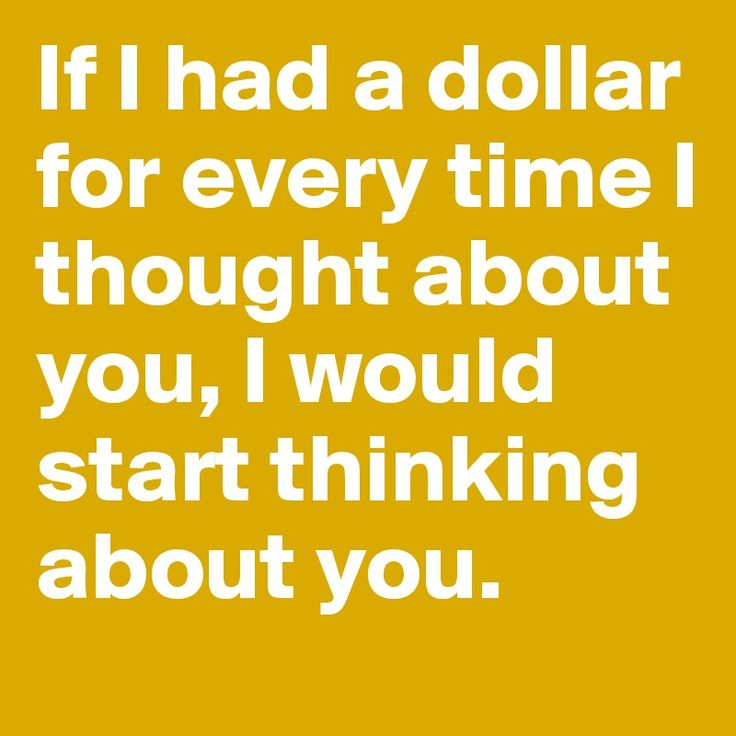 If I had a dollar for every time I thought about you, I would start thinking…