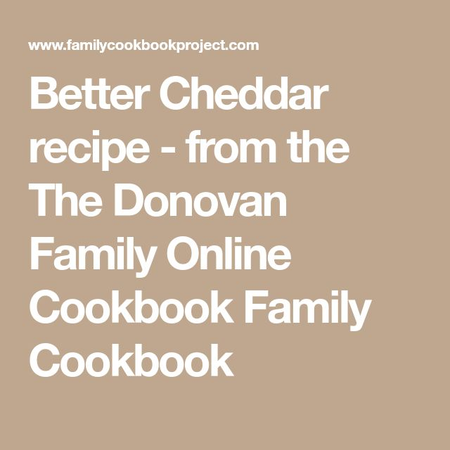 Better Cheddar recipe - from the The Donovan Family Online Cookbook Family Cookbook