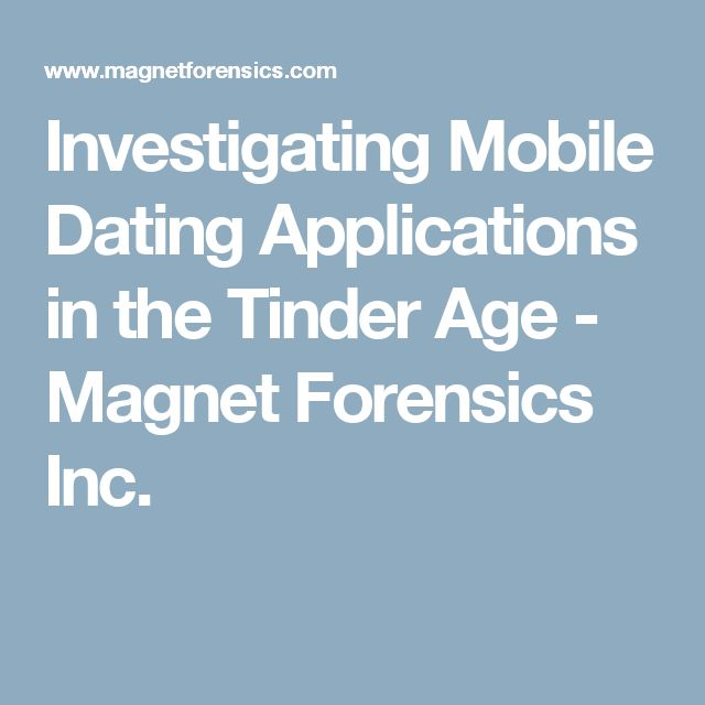 Investigating Mobile Dating Applications in the Tinder Age - Magnet Forensics Inc.