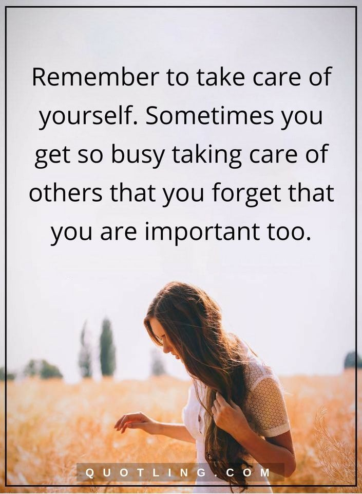 life lessons remember to take care of yourself. Sometimes you get so busy taking care of others that you forget that you are important too.