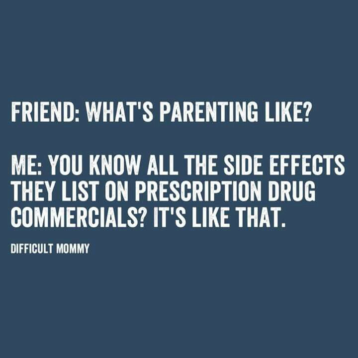 Friend:  What's parenting like?  Me:  You know all the side effects they list on prescription drug commercials?  It's like that.