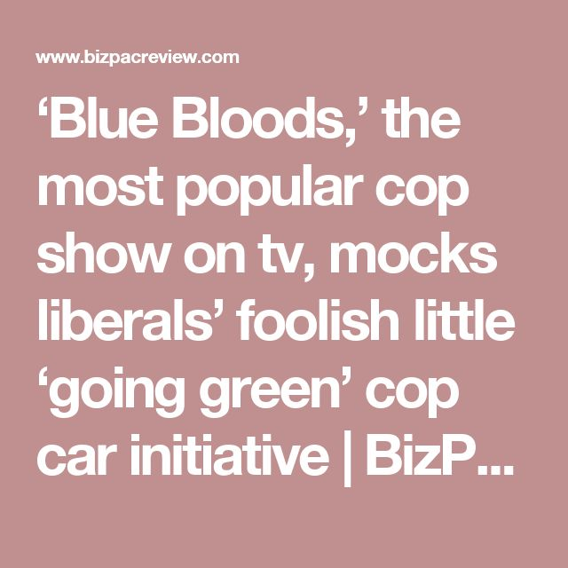 'Blue Bloods,' the most popular cop show on tv, mocks liberals' foolish little 'going green' cop car initiative | BizPac Review