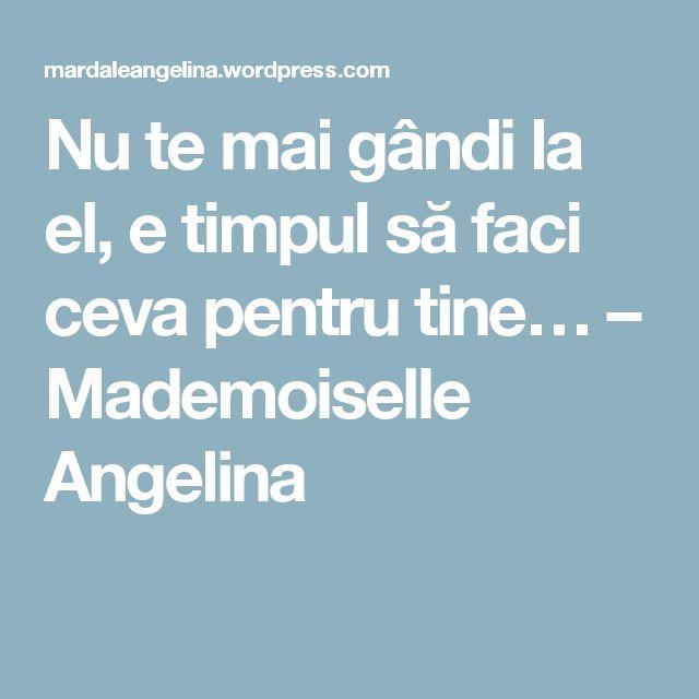 Nu te mai gândi la el, e timpul să faci ceva pentru tine… – Mademoiselle Angelina