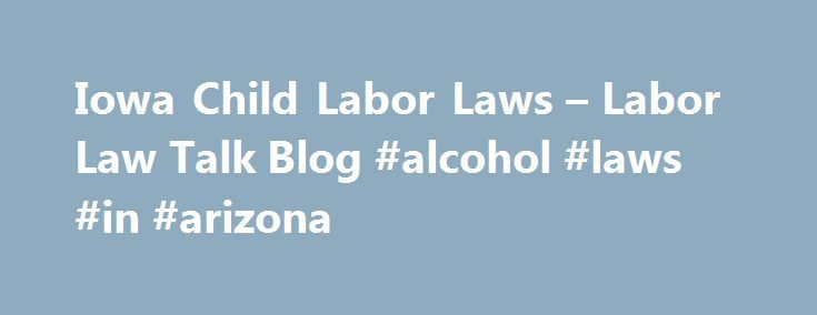 Iowa Child Labor Laws – Labor Law Talk Blog #alcohol #laws #in #arizona http://botswana.nef2.com/iowa-child-labor-laws-labor-law-talk-blog-alcohol-laws-in-arizona/  # A first job is a rite of passage for most teens. Getting a job and making their own money for the first time in their young lives can be extremely appealing and exciting. It is also a great way to learn how to save money. Some employers will understand your child's needs but others could attempt to take advantage of your…