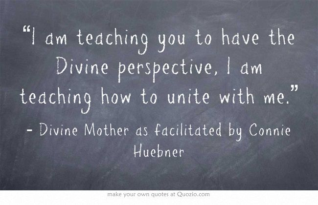 """""""I am teaching you to have the Divine perspective, I am teaching how to unite with me."""""""