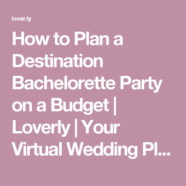 How to Plan a Destination Bachelorette Party on a Budget | Loverly | Your Virtual Wedding Planner™