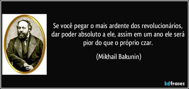 Se você pegar o mais ardente dos revolucionários, dar poder absoluto a ele, assim em um ano ele será pior do que o próprio czar. (Mikhail Bakunin)