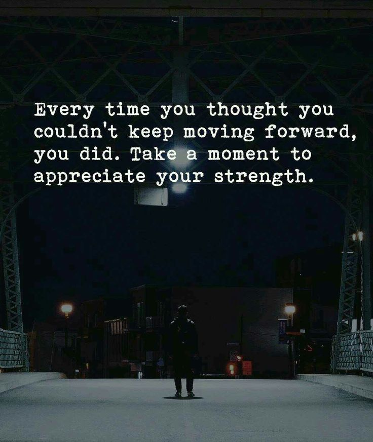 Every time you thought you couldn't move forward, you did. Take a moment to appreciate your strength.