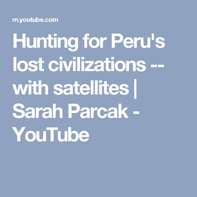 Hunting for Peru's lost civilizations -- with satellites | Sarah Parcak - YouTube