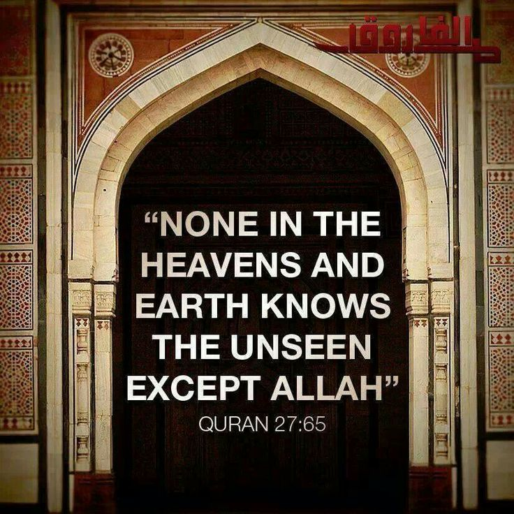 "Qur'an an-Naml (The Ant) 27:65: Say: ""None in the heavens and the earth knows the Ghaib (unseen) except Allah, nor can they perceive when they shall be resurrected."""