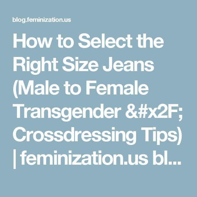 How to Select the Right Size Jeans (Male to Female Transgender / Crossdressing Tips) | feminization.us blog page