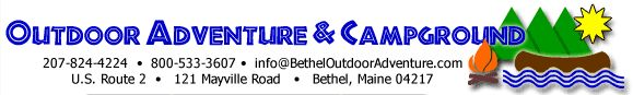 Welcome to Bethel Outdoor Adventure & Campground-Route 2,Bethel,Maine.We are a family-run and family-oriented business.Let us ensure your truly unforgettable experience in one of Maine's most beautiful areas.Whether you are looking for a quaint camping area,a river adventure,or information about local hiking and fishing,our goal is to provide you with a unique,convenient, and comfortable vacation.Let us help you design and plan your time in the Bethel area.Call us today:207 824 4224.
