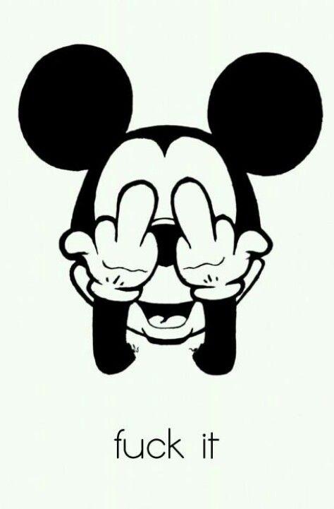 Haha! It's Mickey! Watch cartoons cuz even Mickey Mouse says, Fuck It.
