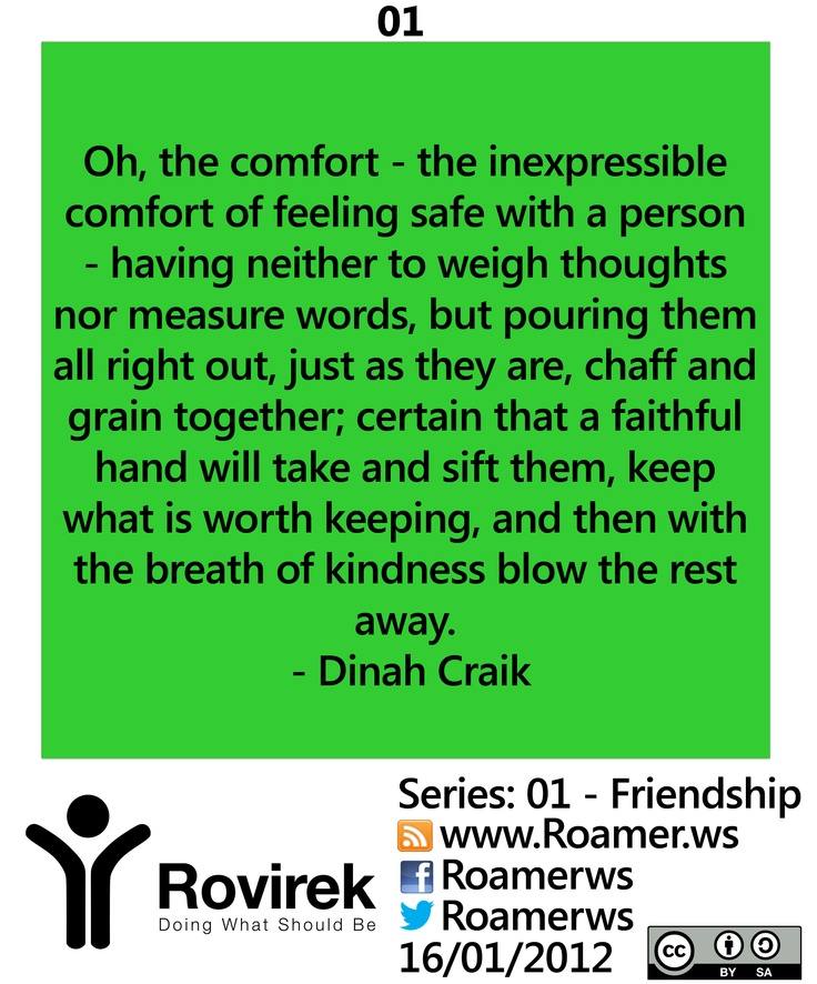 Beautiful Quote re: Friendship:  Oh, the comfort — the inexpressible comfort of feeling safe with a person — having neither to weigh thoughts nor measure words, but pouring them all right out, just as they are, chaff and grain together; certain that a faithful hand will take and sift them, keep what is worth keeping, and then with the breath of kindness blow the rest away. - Dinah Craik    http://roamer.ws/2013/01/01-friendship/