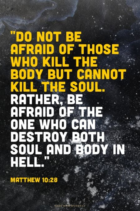 """""""Do not be afraid of those who kill the body but cannot kill the soul. Rather, be afraid of the One who can destroy both soul and body in hell.""""  - Matthew 10:28 