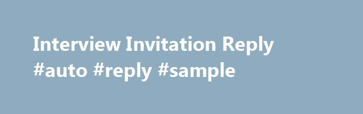 Interview Invitation Reply #auto #reply #sample http://reply.remmont.com/interview-invitation-reply-auto-reply-sample/  Interview Invitation Reply When someone invites you for a job interview how do you reply? This is often a question asked by fresh graduates who just started looking for a job. Replying to invitations is easy but the way you reply could generally change the company s impression on you. Your reply should be in […]