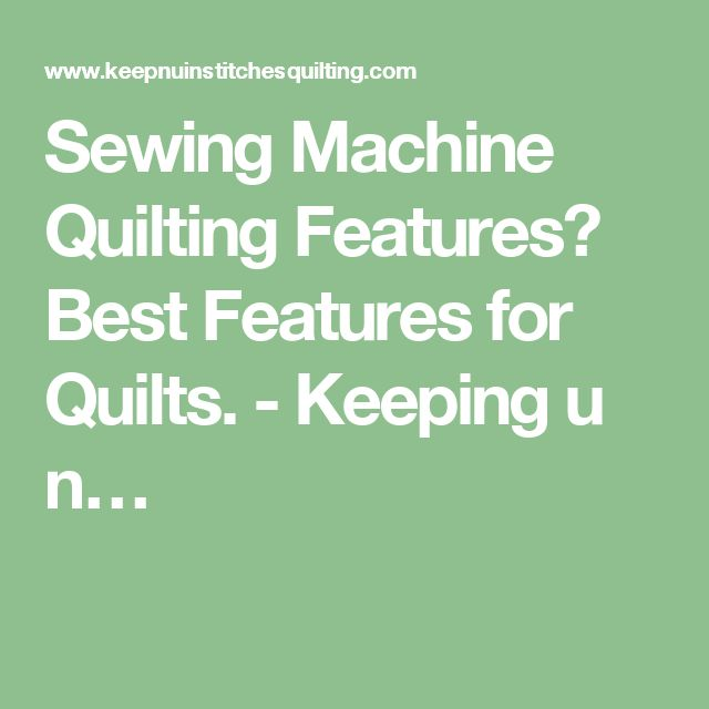 Sewing Machine Quilting Features? Best Features for Quilts. - Keeping u n…