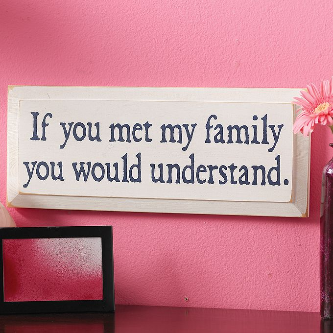 """If You Met My Family Plaque.   Look to the Family Tree  If anyone goes to questioning you about your quirks and foibles, simply direct their attention to this distressed pine wood sign. It tells them everything they need to know about why you are the way you are. """"If you met my family you would understand."""" 7"""" high x 18"""" wide. Handcrafted in the USA.    SKU#: 161030  Price: $28.00"""