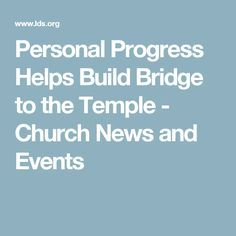Personal Progress Helps Build Bridge to the Temple - Church News and Events