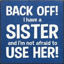 Back Off! I have a sister and I'm not afraid to use her!