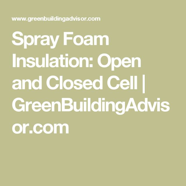 Spray Foam Insulation: Open and Closed Cell | GreenBuildingAdvisor.com