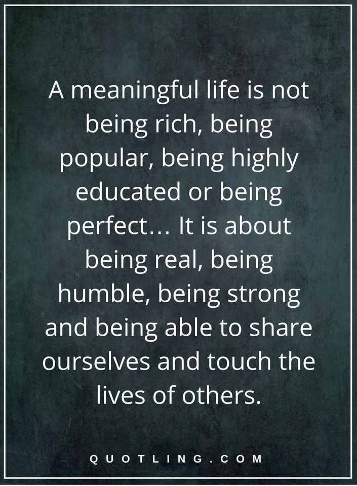 Life Lessons | A meaningful life is not being rich, being popular, being highly educated or being perfect… It is about being real, being humble, being strong and being able to share ourselves and touch the lives of others.