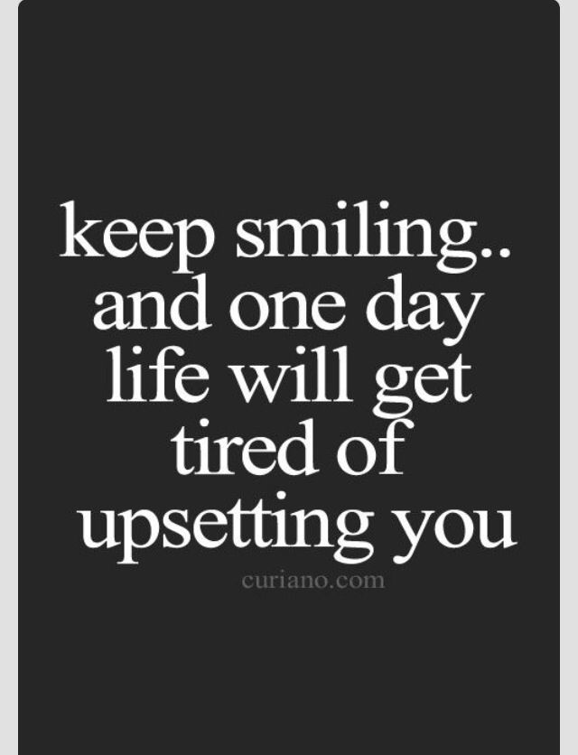 Keep smiling.. and one day life will get tired of upsetting you.