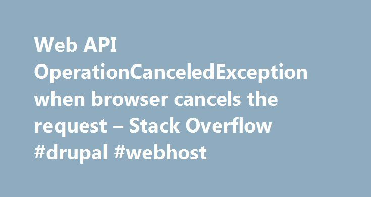 Web API OperationCanceledException when browser cancels the request – Stack Overflow #drupal #webhost http://papua-new-guinea.nef2.com/web-api-operationcanceledexception-when-browser-cancels-the-request-stack-overflow-drupal-webhost/  # When a user loads a page, it makes one or more ajax requests, which hit ASP.NET Web API 2 controllers. If the user navigates to another page, before these ajax requests complete, the requests are canceled by the browser. Our ELMAH HttpModule then logs two…