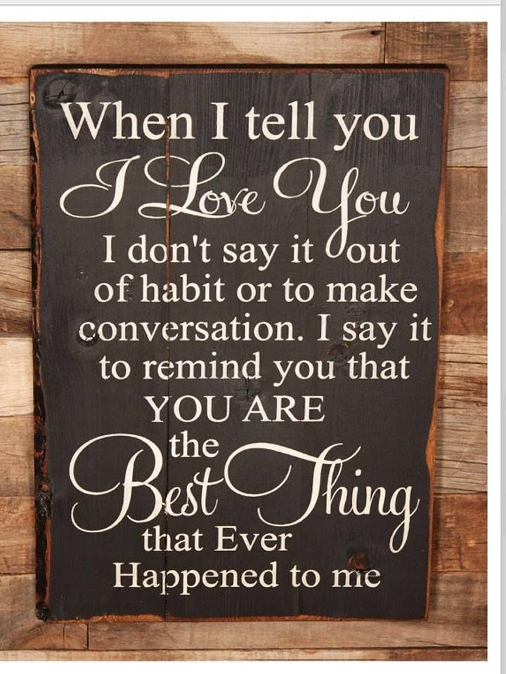 When I tell you I Love You I don't say it out of habit or to make conversation. I say it to remind you that you are the Best Thing that ever happened to me.