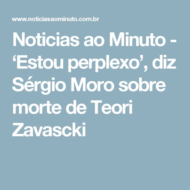 Noticias ao Minuto - 'Estou perplexo', diz Sérgio Moro sobre morte de Teori Zavascki