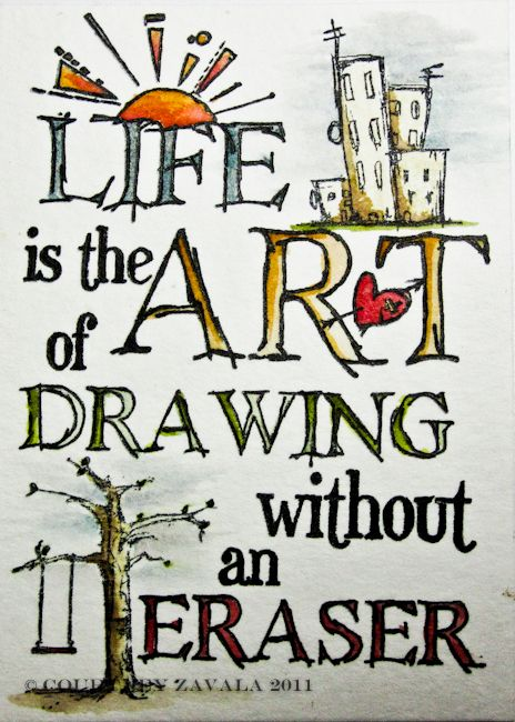 "life is the art of drawing without an eraser. so true! what's fun is watching what beautiful things can come out of ""mistakes"" or things we'd rather not have in our drawing!! they are all there for a reason!!"